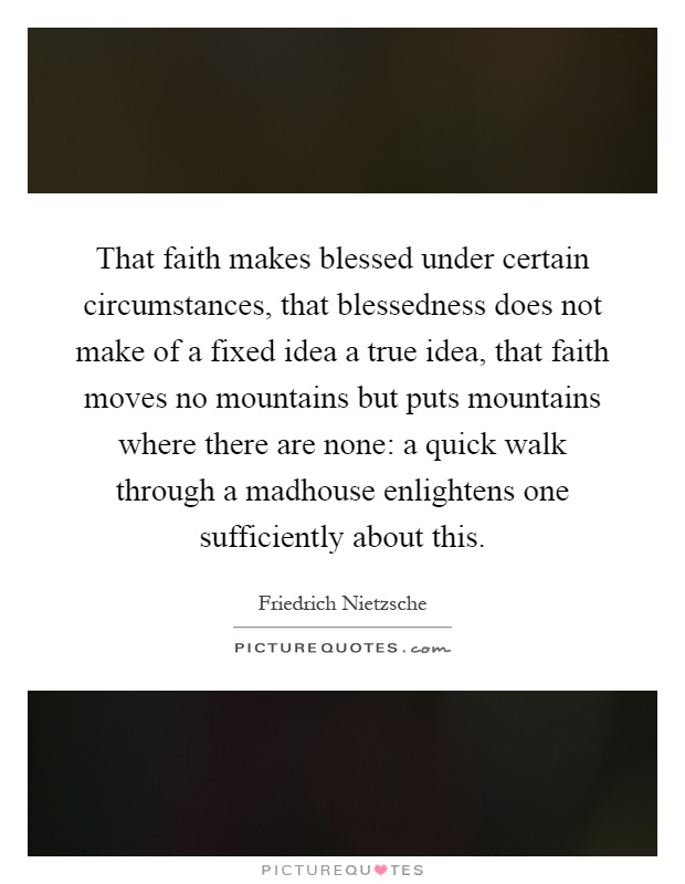 That faith makes blessed under certain circumstances, that blessedness does not make of a fixed idea a true idea, that faith moves no mountains but puts mountains where there are none: a quick walk through a madhouse enlightens one sufficiently about this Picture Quote #1