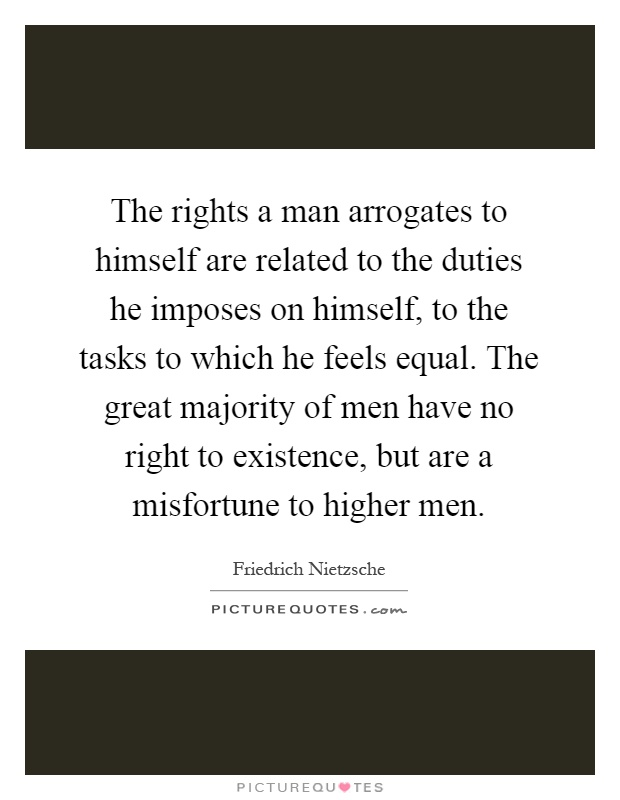 The rights a man arrogates to himself are related to the duties he imposes on himself, to the tasks to which he feels equal. The great majority of men have no right to existence, but are a misfortune to higher men Picture Quote #1