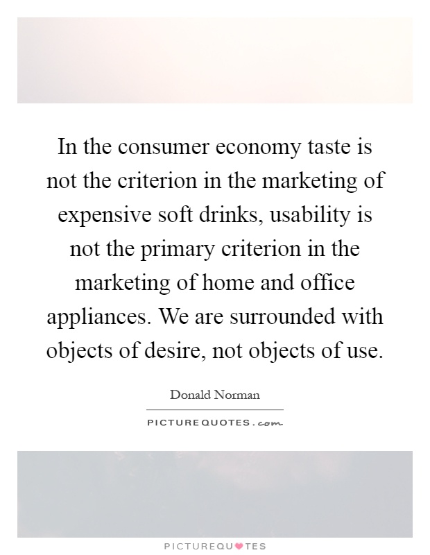In the consumer economy taste is not the criterion in the marketing of expensive soft drinks, usability is not the primary criterion in the marketing of home and office appliances. We are surrounded with objects of desire, not objects of use Picture Quote #1