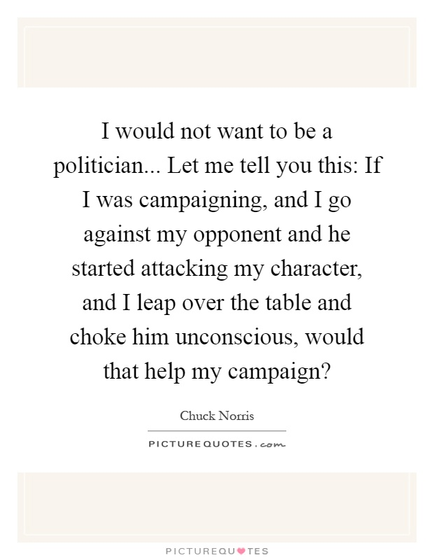 I would not want to be a politician... Let me tell you this: If I was campaigning, and I go against my opponent and he started attacking my character, and I leap over the table and choke him unconscious, would that help my campaign? Picture Quote #1