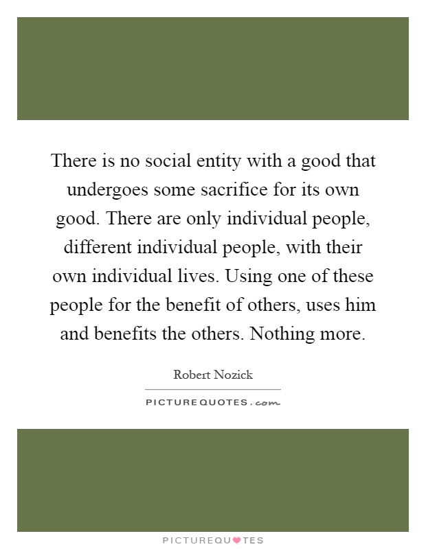 There is no social entity with a good that undergoes some sacrifice for its own good. There are only individual people, different individual people, with their own individual lives. Using one of these people for the benefit of others, uses him and benefits the others. Nothing more Picture Quote #1