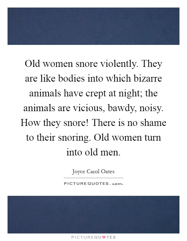 Old women snore violently. They are like bodies into which bizarre animals have crept at night; the animals are vicious, bawdy, noisy. How they snore! There is no shame to their snoring. Old women turn into old men Picture Quote #1
