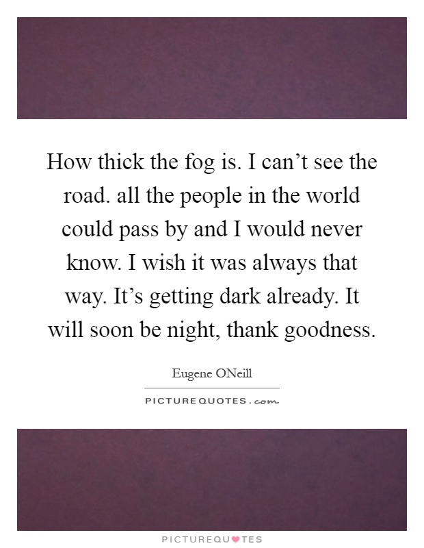 How thick the fog is. I can't see the road. all the people in the world could pass by and I would never know. I wish it was always that way. It's getting dark already. It will soon be night, thank goodness Picture Quote #1