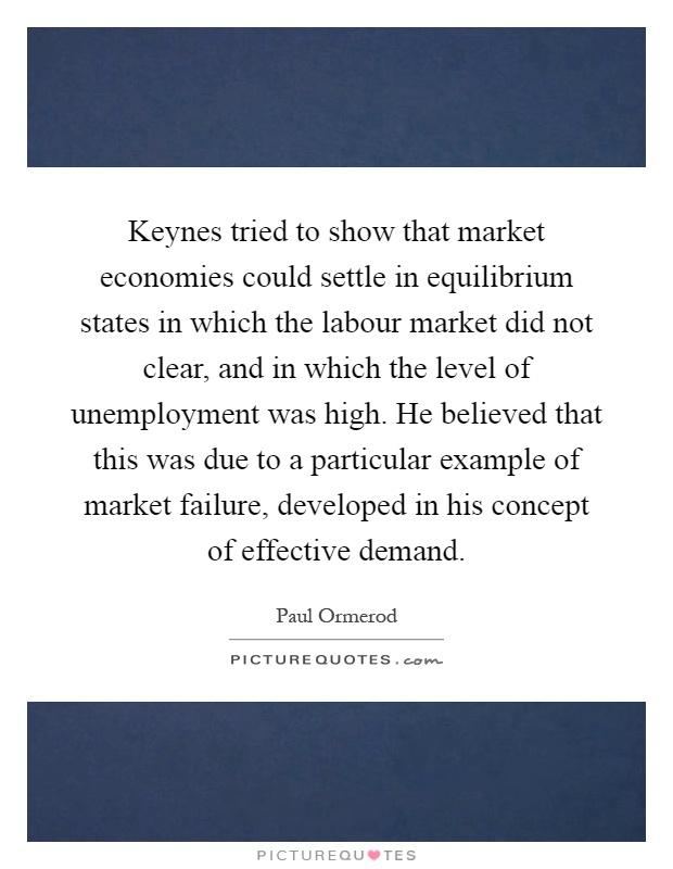 Keynes tried to show that market economies could settle in equilibrium states in which the labour market did not clear, and in which the level of unemployment was high. He believed that this was due to a particular example of market failure, developed in his concept of effective demand Picture Quote #1