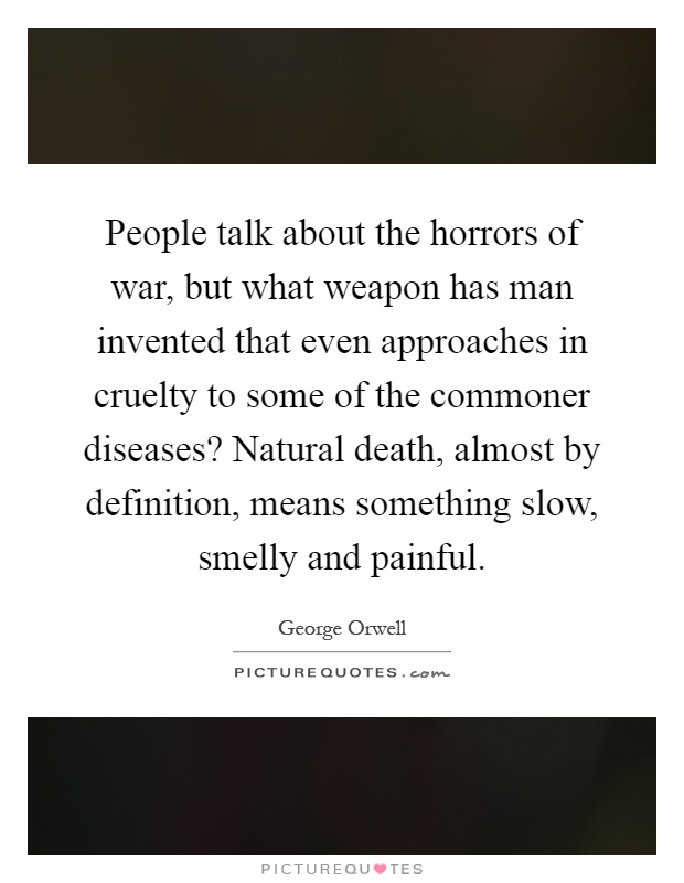 People talk about the horrors of war, but what weapon has man invented that even approaches in cruelty to some of the commoner diseases? Natural death, almost by definition, means something slow, smelly and painful Picture Quote #1
