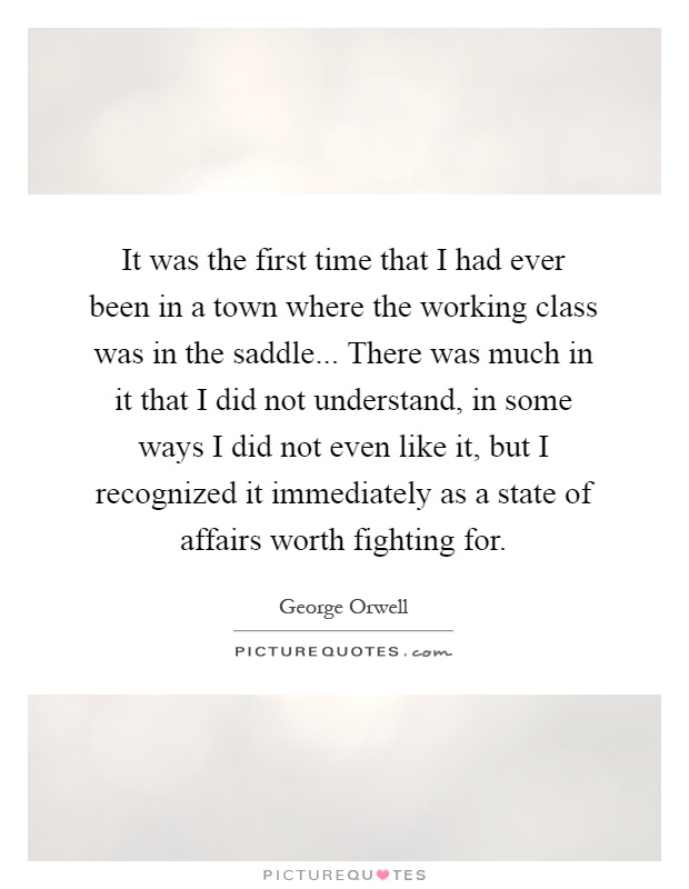 It was the first time that I had ever been in a town where the working class was in the saddle... There was much in it that I did not understand, in some ways I did not even like it, but I recognized it immediately as a state of affairs worth fighting for Picture Quote #1