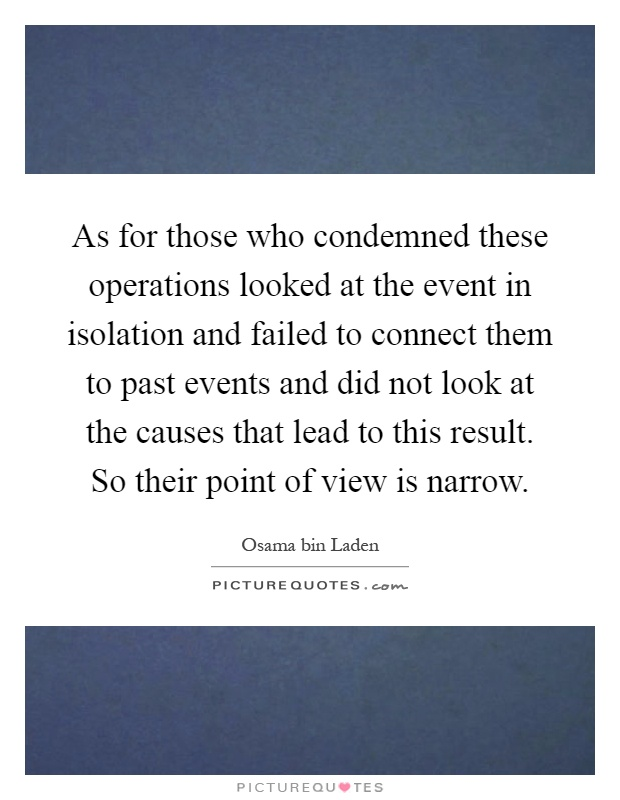 As for those who condemned these operations looked at the event in isolation and failed to connect them to past events and did not look at the causes that lead to this result. So their point of view is narrow Picture Quote #1