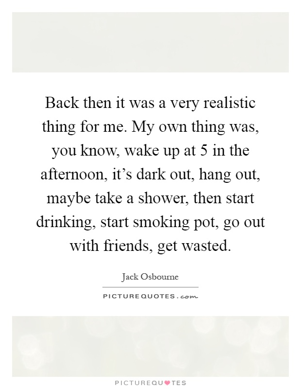 Back then it was a very realistic thing for me. My own thing was, you know, wake up at 5 in the afternoon, it's dark out, hang out, maybe take a shower, then start drinking, start smoking pot, go out with friends, get wasted Picture Quote #1