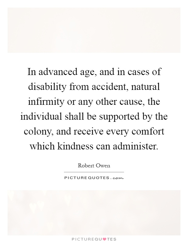 In advanced age, and in cases of disability from accident, natural infirmity or any other cause, the individual shall be supported by the colony, and receive every comfort which kindness can administer Picture Quote #1