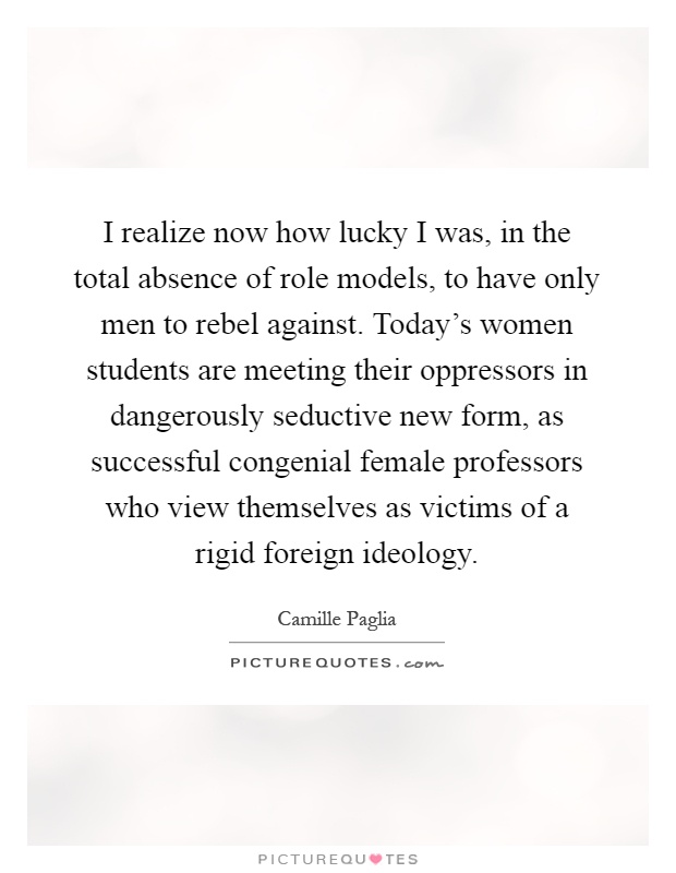 I realize now how lucky I was, in the total absence of role models, to have only men to rebel against. Today's women students are meeting their oppressors in dangerously seductive new form, as successful congenial female professors who view themselves as victims of a rigid foreign ideology Picture Quote #1