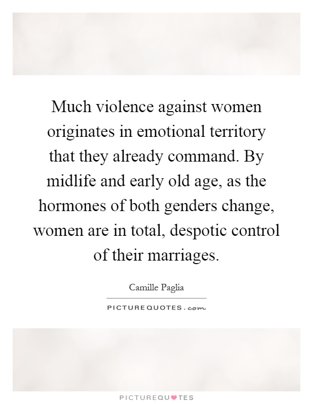 Much violence against women originates in emotional territory that they already command. By midlife and early old age, as the hormones of both genders change, women are in total, despotic control of their marriages Picture Quote #1
