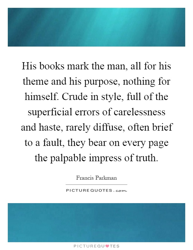 His books mark the man, all for his theme and his purpose, nothing for himself. Crude in style, full of the superficial errors of carelessness and haste, rarely diffuse, often brief to a fault, they bear on every page the palpable impress of truth Picture Quote #1