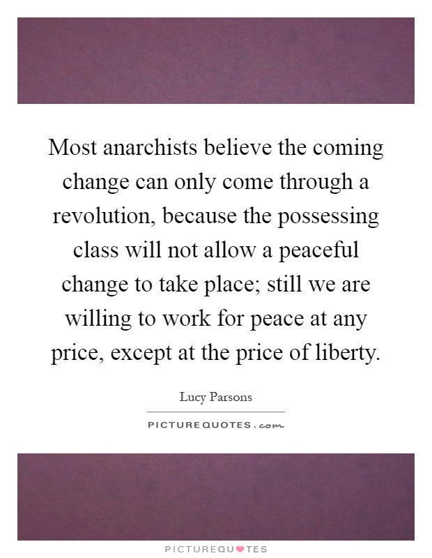 Most anarchists believe the coming change can only come through a revolution, because the possessing class will not allow a peaceful change to take place; still we are willing to work for peace at any price, except at the price of liberty Picture Quote #1