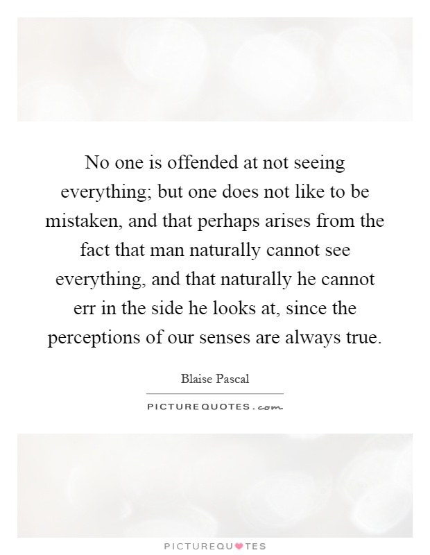 No one is offended at not seeing everything; but one does not like to be mistaken, and that perhaps arises from the fact that man naturally cannot see everything, and that naturally he cannot err in the side he looks at, since the perceptions of our senses are always true Picture Quote #1