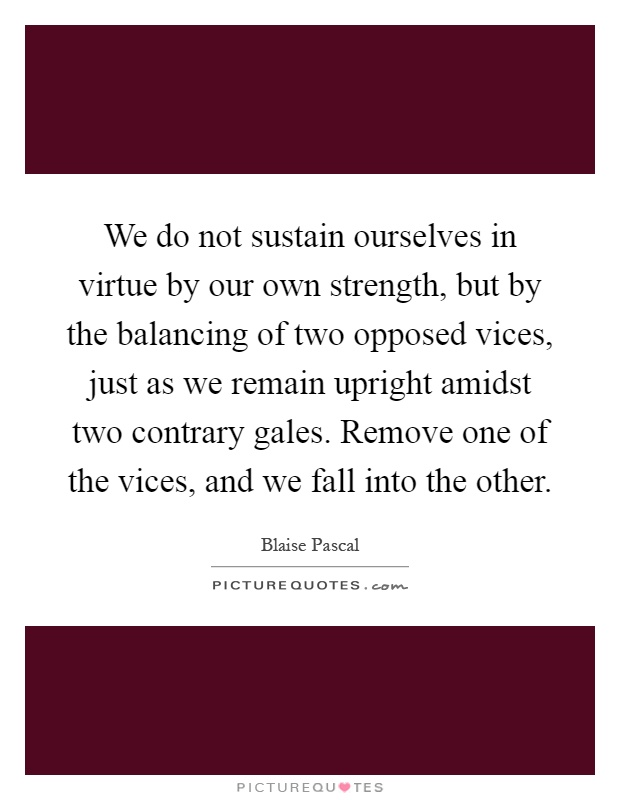 We do not sustain ourselves in virtue by our own strength, but by the balancing of two opposed vices, just as we remain upright amidst two contrary gales. Remove one of the vices, and we fall into the other Picture Quote #1