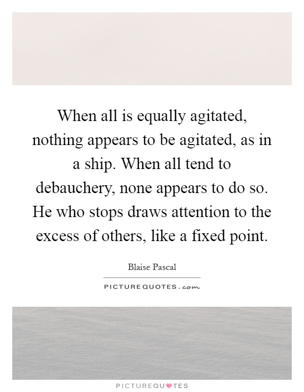 When all is equally agitated, nothing appears to be agitated, as in a ship. When all tend to debauchery, none appears to do so. He who stops draws attention to the excess of others, like a fixed point Picture Quote #1