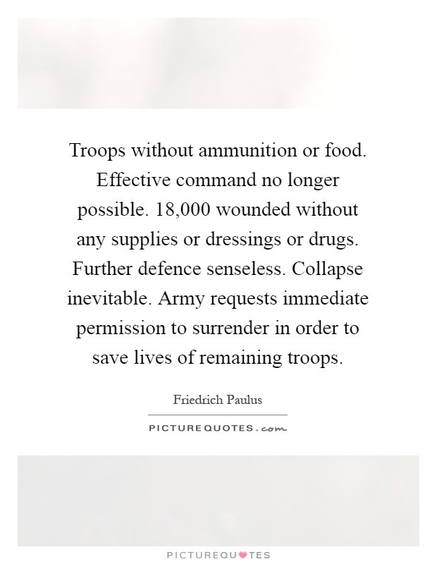 Troops without ammunition or food. Effective command no longer possible. 18,000 wounded without any supplies or dressings or drugs. Further defence senseless. Collapse inevitable. Army requests immediate permission to surrender in order to save lives of remaining troops Picture Quote #1