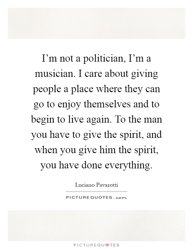 I'm not a politician, I'm a musician. I care about giving people a place where they can go to enjoy themselves and to begin to live again. To the man you have to give the spirit, and when you give him the spirit, you have done everything Picture Quote #1