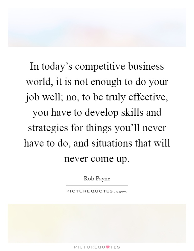 In today's competitive business world, it is not enough to do your job well; no, to be truly effective, you have to develop skills and strategies for things you'll never have to do, and situations that will never come up Picture Quote #1