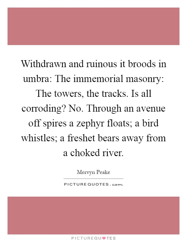 Withdrawn and ruinous it broods in umbra: The immemorial masonry: The towers, the tracks. Is all corroding? No. Through an avenue off spires a zephyr floats; a bird whistles; a freshet bears away from a choked river Picture Quote #1