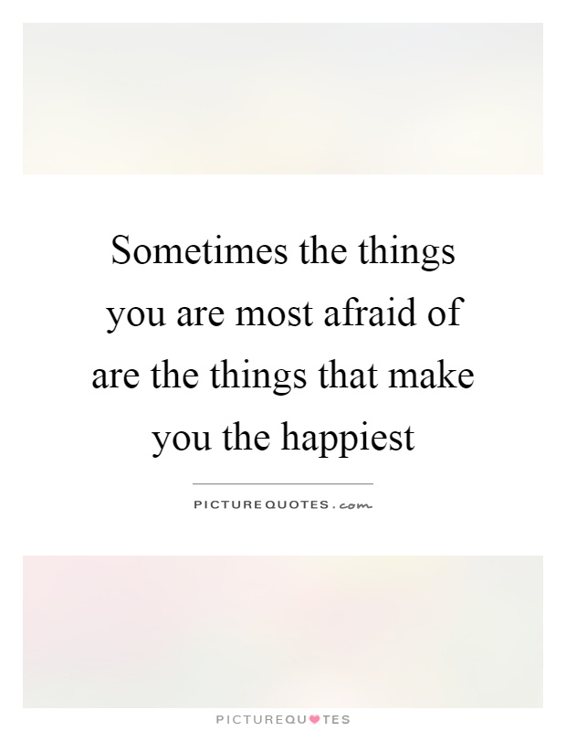 Sometimes the things you are most afraid of are the things that make you the happiest Picture Quote #1
