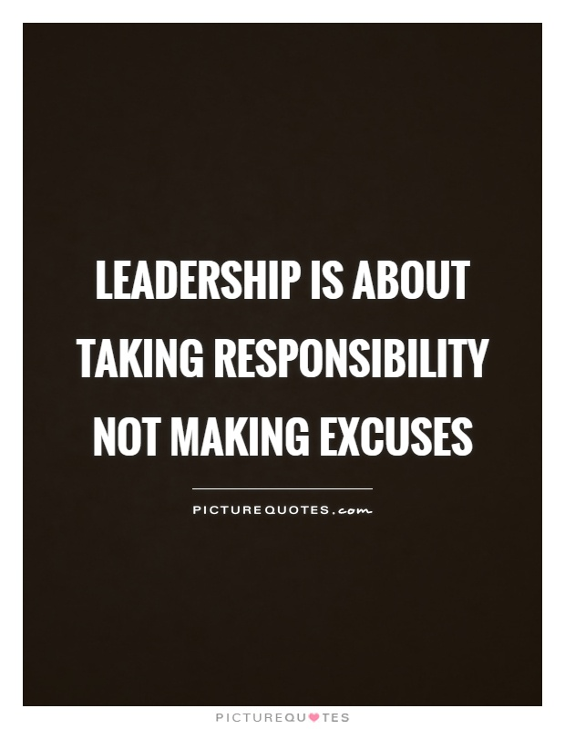 Leadership is about taking responsibility not making excuses Picture Quote #1