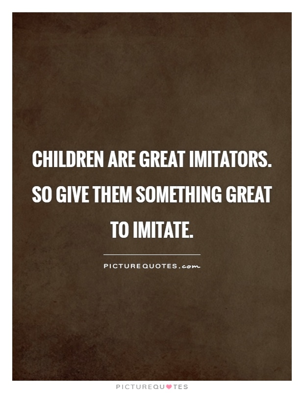 Children are great imitators. So give them something great to imitate Picture Quote #1