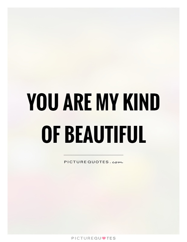 You are my kind of beautiful Picture Quote #1