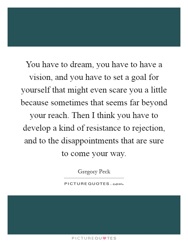 You have to dream, you have to have a vision, and you have to set a goal for yourself that might even scare you a little because sometimes that seems far beyond your reach. Then I think you have to develop a kind of resistance to rejection, and to the disappointments that are sure to come your way Picture Quote #1