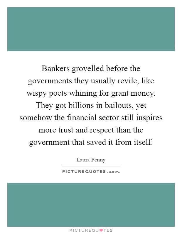 Bankers grovelled before the governments they usually revile, like wispy poets whining for grant money. They got billions in bailouts, yet somehow the financial sector still inspires more trust and respect than the government that saved it from itself Picture Quote #1