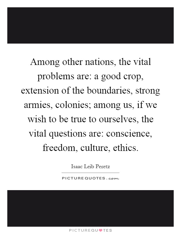 Among other nations, the vital problems are: a good crop, extension of the boundaries, strong armies, colonies; among us, if we wish to be true to ourselves, the vital questions are: conscience, freedom, culture, ethics Picture Quote #1