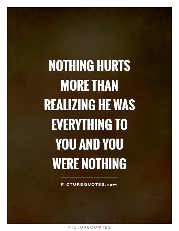 Nothing hurts more than realizing he was everything to you and you were nothing Picture Quote #1