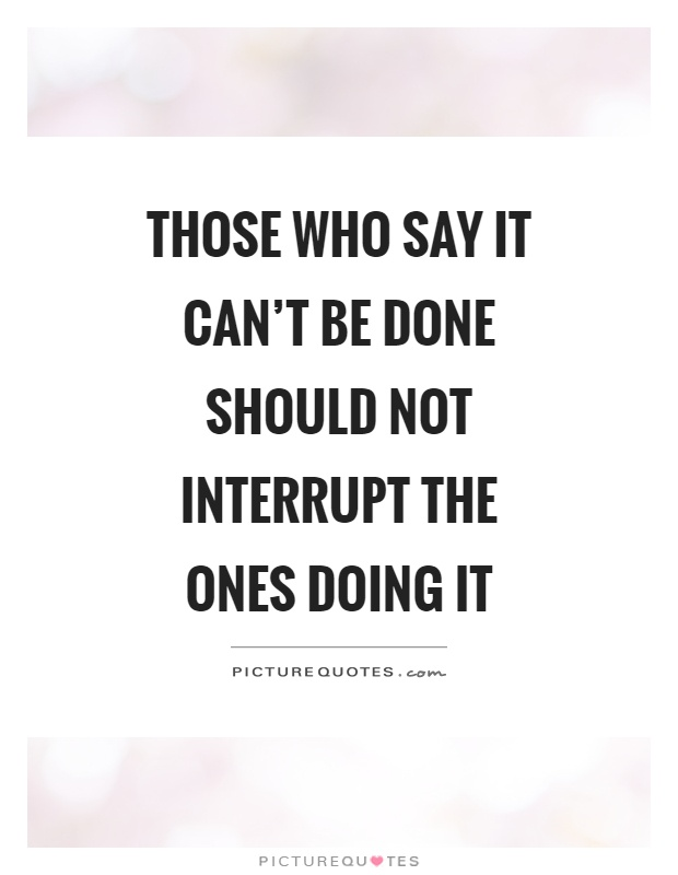 Those who say it can't be done should not interrupt the ones doing it Picture Quote #1