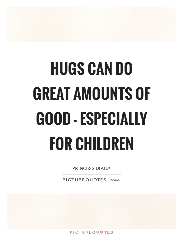 Hugs can do great amounts of good - especially for children Picture Quote #1