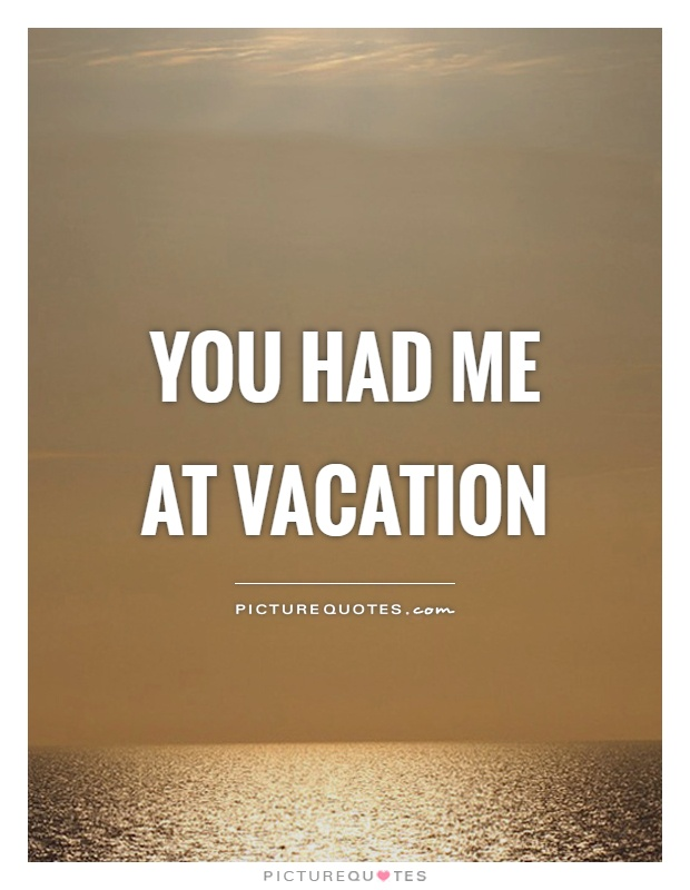 You had me at vacation Picture Quote #1