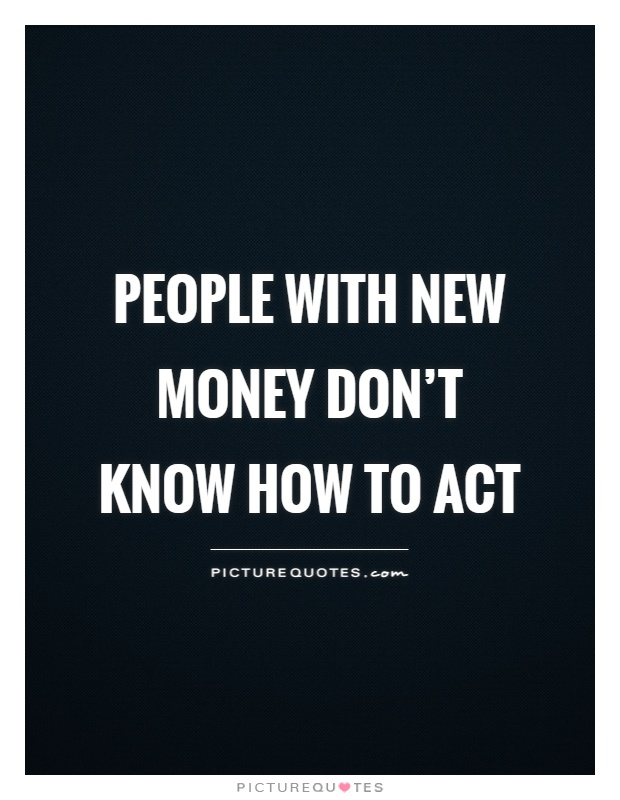 People with new money don't know how to act Picture Quote #1