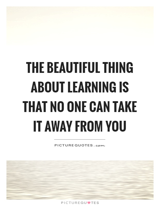 The beautiful thing about learning is that no one can take it away from you Picture Quote #1