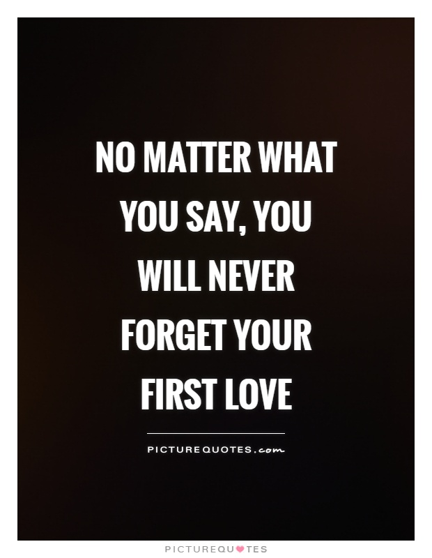 No Matter What You Say, You Will Never Forget Your First Love Picture Quote  #