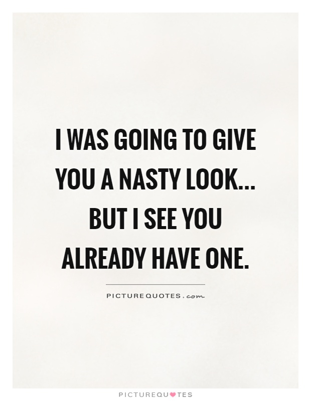 I was going to give you a nasty look... but I see you already have one Picture Quote #1