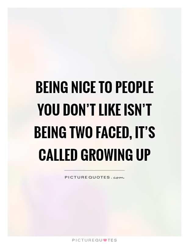 Being nice to people you don't like isn't being two faced, it's called growing up Picture Quote #1