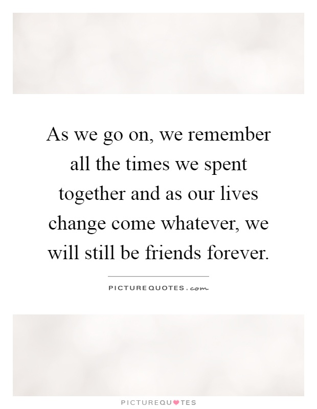 As we go on, we remember all the times we spent together and as our lives change come whatever, we will still be friends forever Picture Quote #1