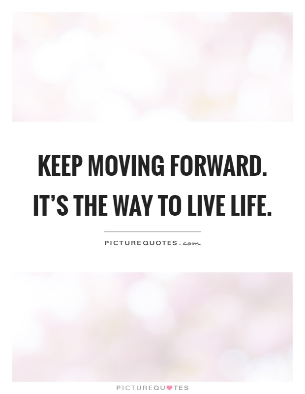 Keep Moving Forward. Itu0027s The Way To Live Life Picture Quote #1