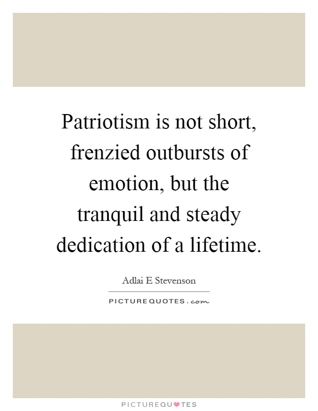 Patriotism is not short, frenzied outbursts of emotion, but the tranquil and steady dedication of a lifetime Picture Quote #1