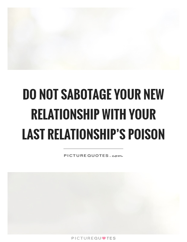 Do not sabotage your new relationship with your last relationship's poison Picture Quote #1