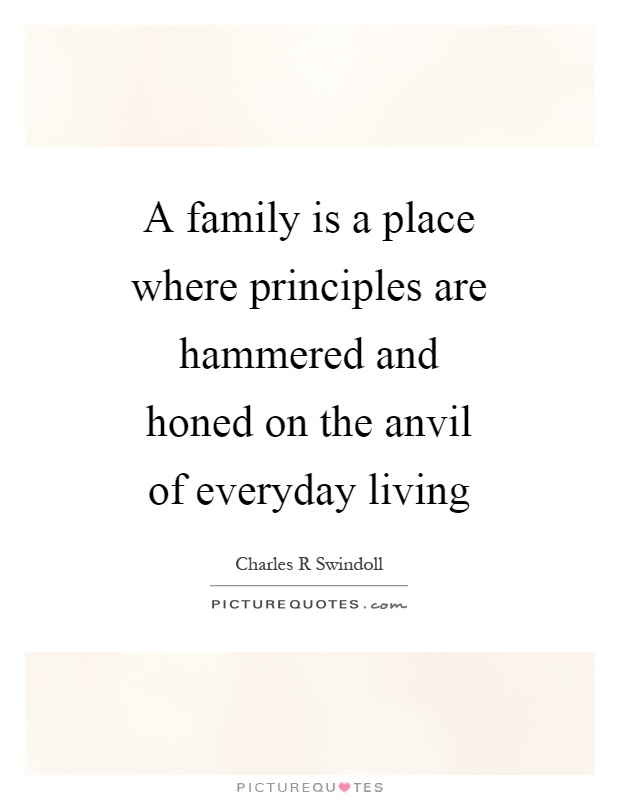 A family is a place where principles are hammered and honed on the anvil of everyday living Picture Quote #1