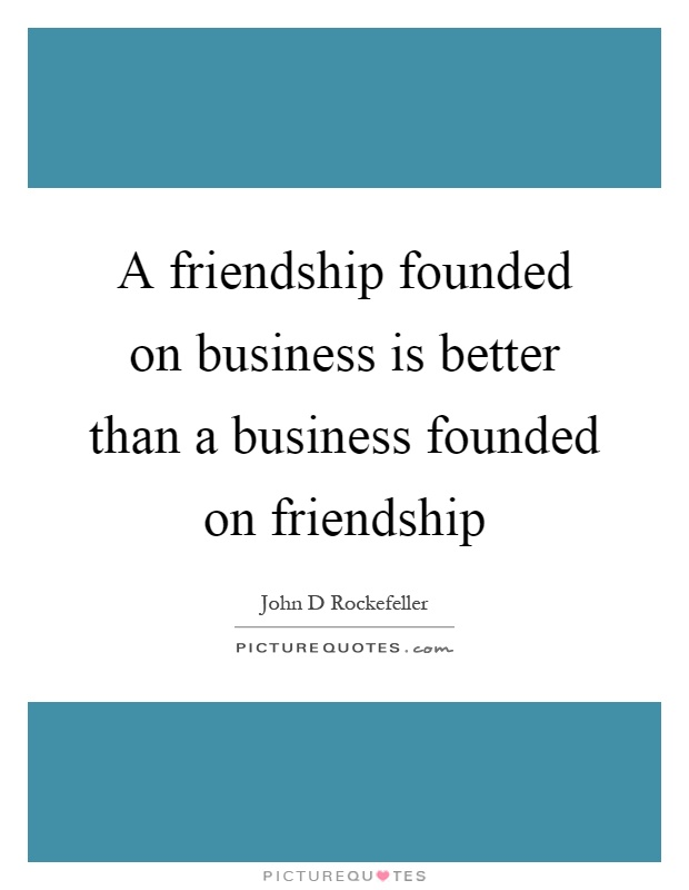 A friendship founded on business is better than a business founded on friendship Picture Quote #1