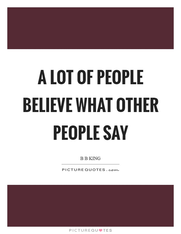 A lot of people believe what other people say Picture Quote #1