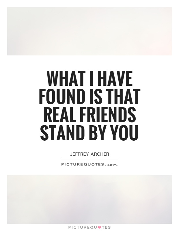 What I have found is that real friends stand by you Picture Quote #1