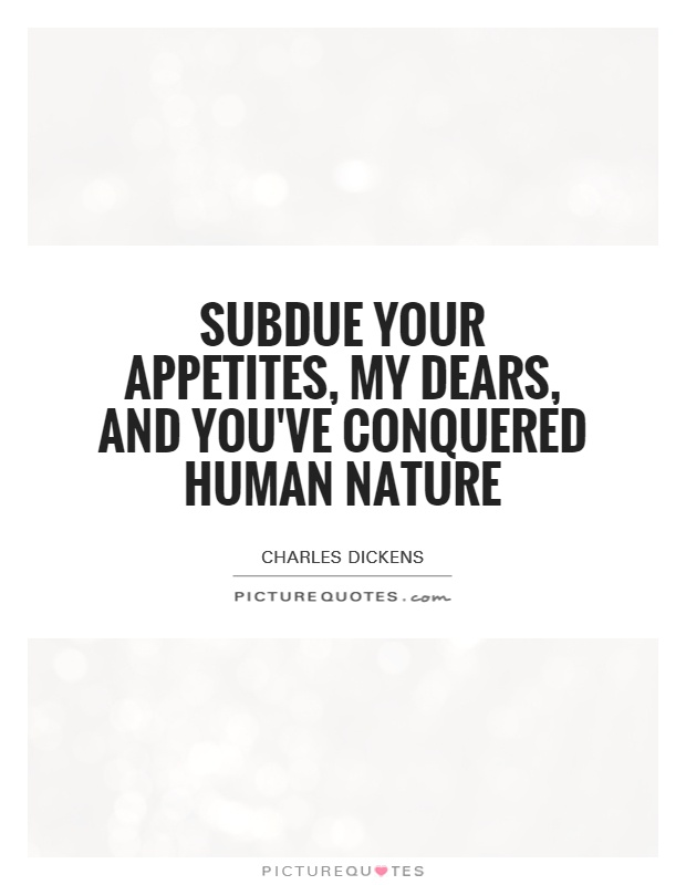 Subdue your appetites, my dears, and you've conquered human nature Picture Quote #1