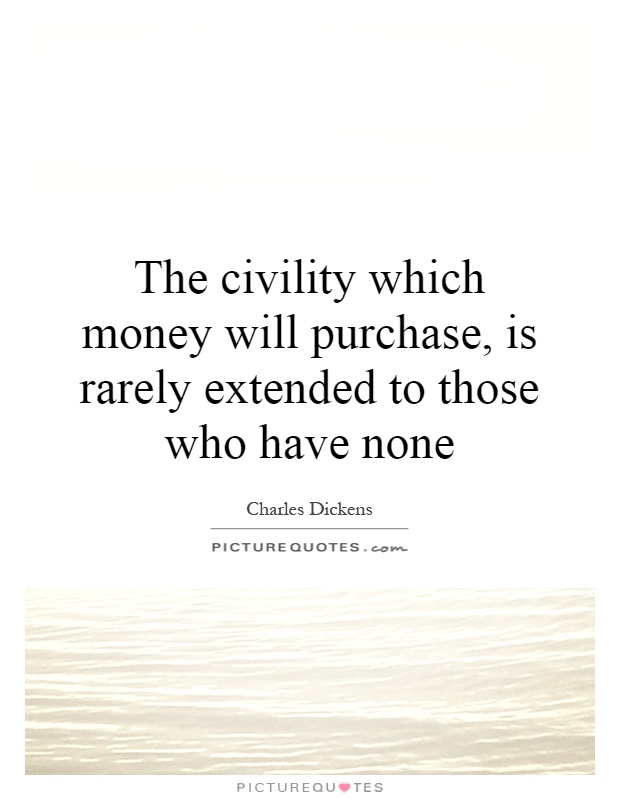 The civility which money will purchase, is rarely extended to those who have none Picture Quote #1